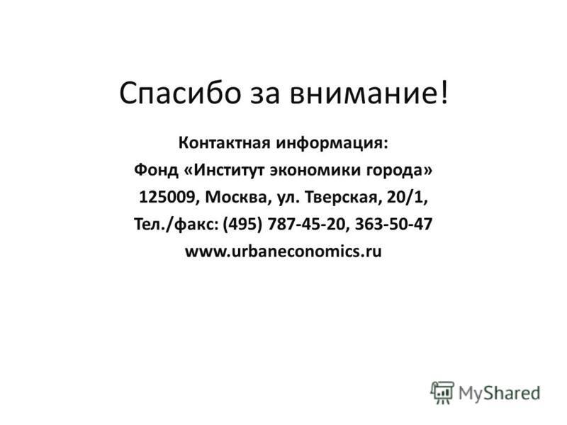 Спасибо за внимание! Контактная информация: Фонд «Институт экономики города» 125009, Москва, ул. Тверская, 20/1, Тел./факс: (495) 787-45-20, 363-50-47 www.urbaneconomics.ru