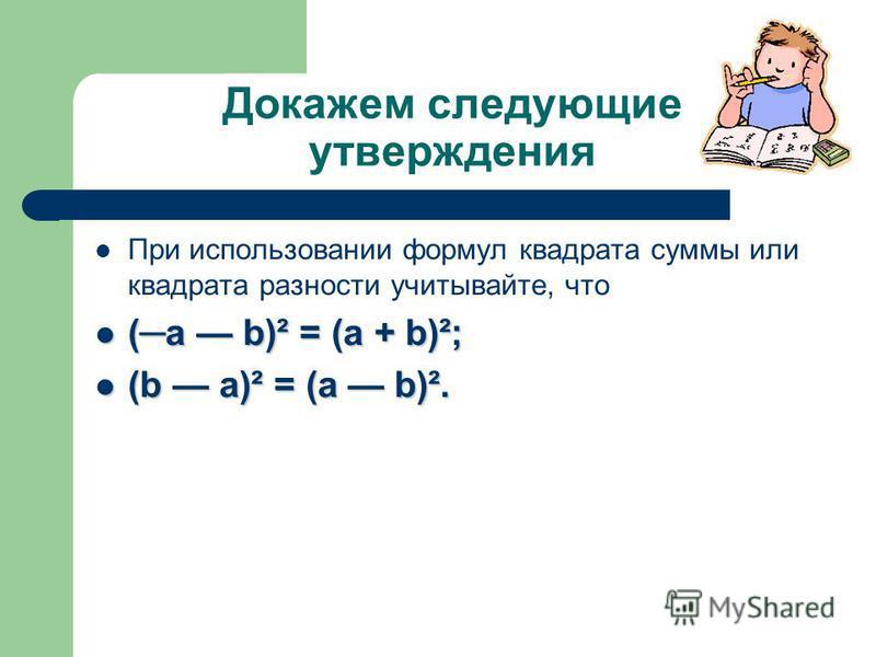 Докажем следующие утверждения При использовании формул квадрата суммы или квадрата разности учитывайте, что (a b)² = (a + b)²; (a b)² = (a + b)²; (b a)² = (a b)². (b a)² = (a b)².