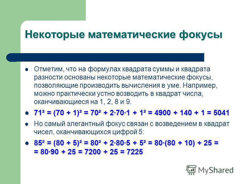 Некоторые математические фокусы Отметим, что на формулах квадрата суммы и квадрата разности основаны некоторые математические фокусы, позволяющие производить вычисления в уме. Например, можно практически устно возводить в квадрат числа, оканчивающиес