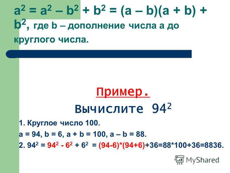 a 2 = а 2 – b 2 + b 2 = (a – b)(a + b) + b 2, где b – дополнение числа а до круглого числа. Пример. Вычислите 94 2 1. Круглое число 100. а = 94, b = 6, а + b = 100, a – b = 88. 2. 94 2 = 94 2 - 6 2 + 6 2 = (94-6)*(94+6)+36=88*100+36=8836.