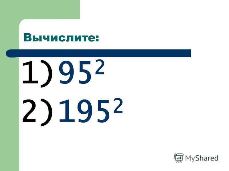 Вычислите: 1)95 2 2)195 2