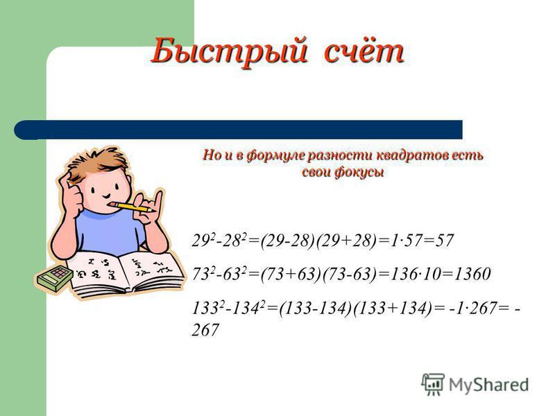 Быстрый счёт 29 2 -28 2 =(29-28)(29+28)=1·57=57 73 2 -63 2 =(73+63)(73-63)=136·10=1360 133 2 -134 2 =(133-134)(133+134)= -1·267= - 267 Но и в формуле разности квадратов есть свои фокусы
