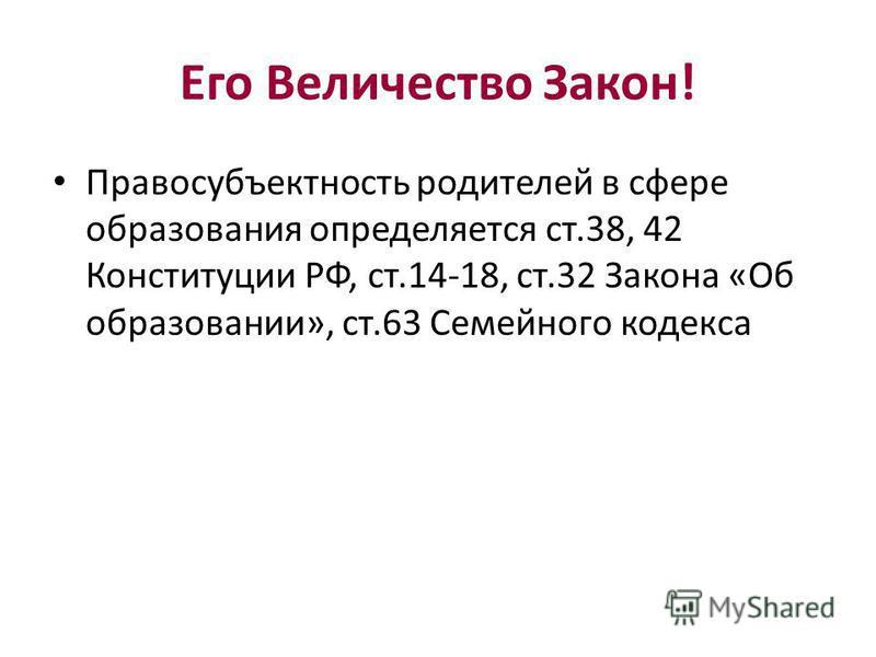 Его Величество Закон! Правосубъектность родителей в сфере образования определяется ст.38, 42 Конституции РФ, ст.14-18, ст.32 Закона «Об образовании», ст.63 Семейного кодекса