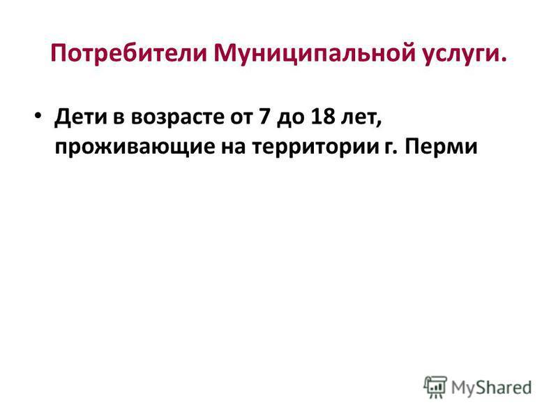 Потребители Муниципальной услуги. Дети в возрасте от 7 до 18 лет, проживающие на территории г. Перми