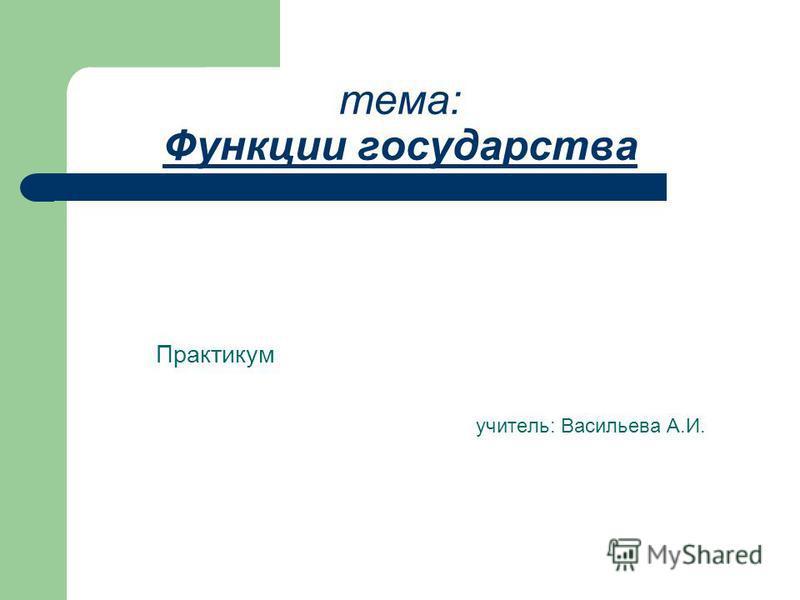 тема: Функции государства Практикум учитель: Васильева А.И.