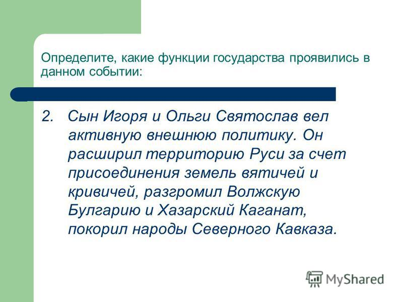 Определите, какие функции государства проявились в данном событии: 2. Сын Игоря и Ольги Святослав вел активную внешнюю политику. Он расширил территорию Руси за счет присоединения земель вятичей и кривичей, разгромил Волжскую Булгарию и Хазарский Кага