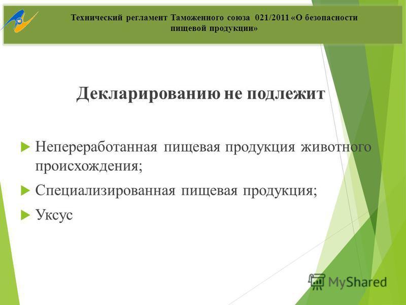 Декларированию не подлежит Непереработанная пищевая продукция животного происхождения; Специализированная пищевая продукция; Уксус Технический регламент Таможенного союза 021/2011 «О безопасности пищевой продукции»