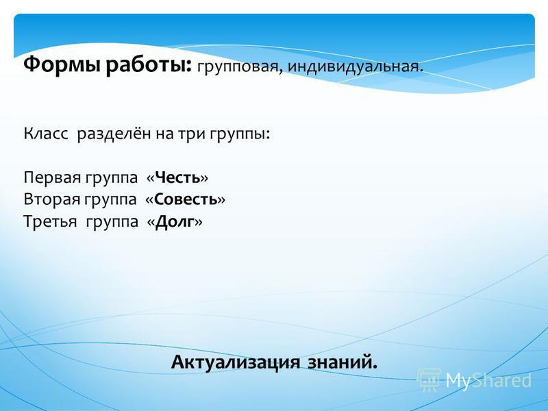 Формы работы: групповая, индивидуальная. Класс разделён на три группы: Первая группа «Честь» Вторая группа «Совесть» Третья группа «Долг» Актуализация знаний.
