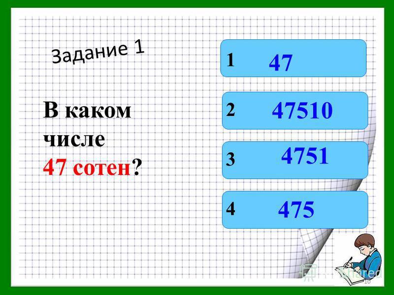 Задание 1 В каком числе 47 сотен? 1 4 3 2 47 475 4751 47510 9