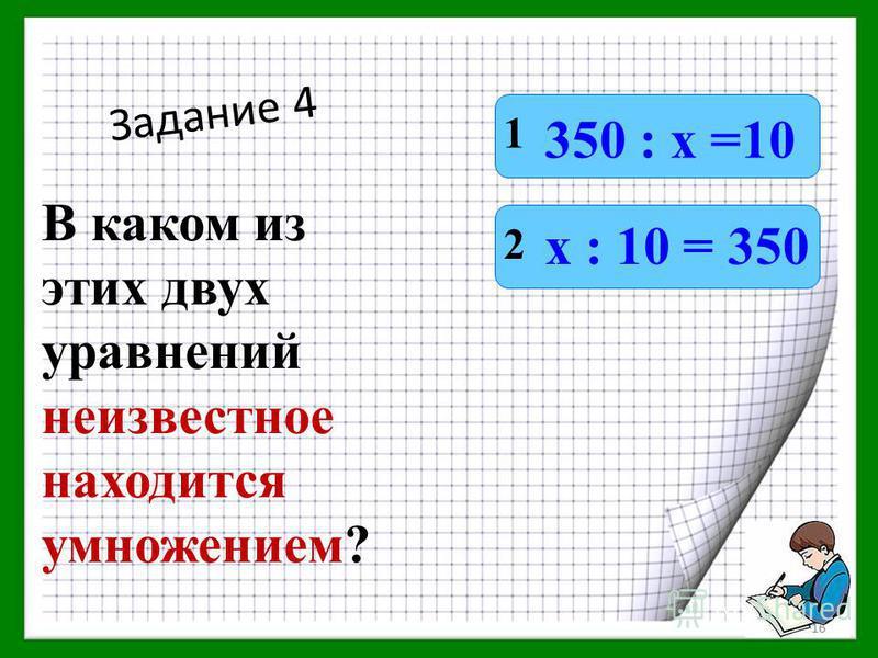 Задание 4 В каком из этих двух уравнений неизвестное находится умножением? 1 2 350 : х =10 х : 10 = 350 15