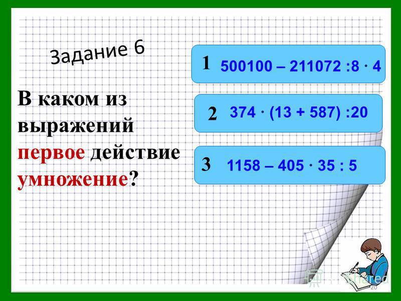 Задание 6 В каком из выражений первое действие умножение? 1 2 3 500100 – 211072 :8 4 1158 – 405 35 : 5 374 (13 + 587) :20 19
