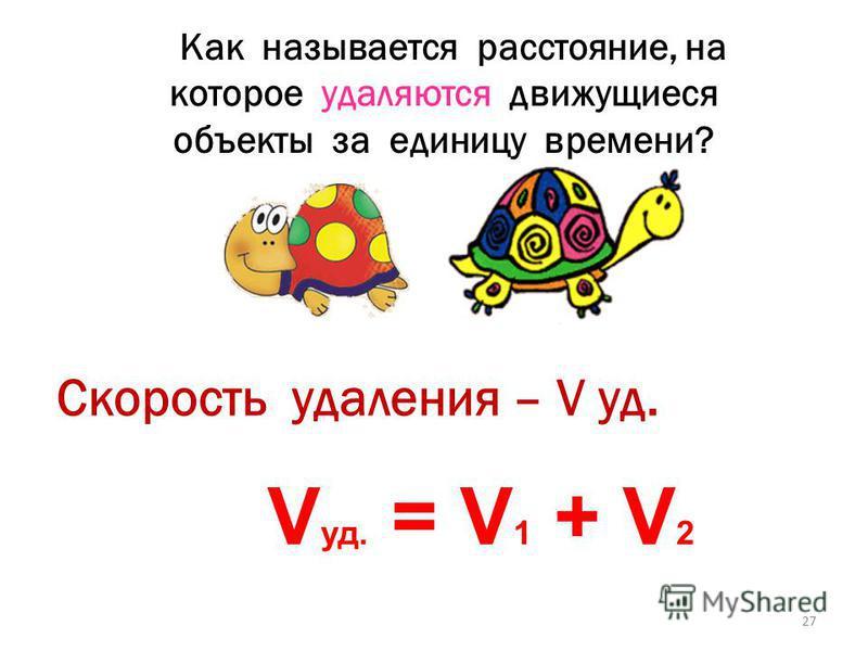 Как называется расстояние, на которое сближаются движущиеся объекты за единицу времени? Скорость сближения –V сбл. V сбл. = V 1 + V 2 26
