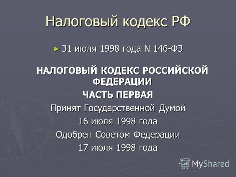 Налоговый кодекс РФ 31 июля 1998 года N 146-ФЗ НАЛОГОВЫЙ КОДЕКС РОССИЙСКОЙ ФЕДЕРАЦИИ 31 июля 1998 года N 146-ФЗ НАЛОГОВЫЙ КОДЕКС РОССИЙСКОЙ ФЕДЕРАЦИИ ЧАСТЬ ПЕРВАЯ Принят Государственной Думой 16 июля 1998 года Одобрен Советом Федерации 17 июля 1998 г