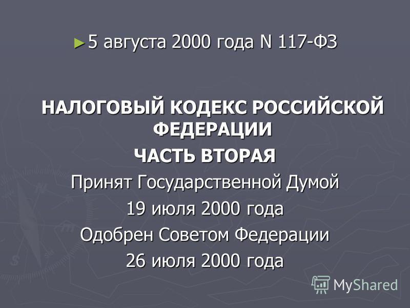 5 августа 2000 года N 117-ФЗ НАЛОГОВЫЙ КОДЕКС РОССИЙСКОЙ ФЕДЕРАЦИИ 5 августа 2000 года N 117-ФЗ НАЛОГОВЫЙ КОДЕКС РОССИЙСКОЙ ФЕДЕРАЦИИ ЧАСТЬ ВТОРАЯ Принят Государственной Думой 19 июля 2000 года Одобрен Советом Федерации 26 июля 2000 года