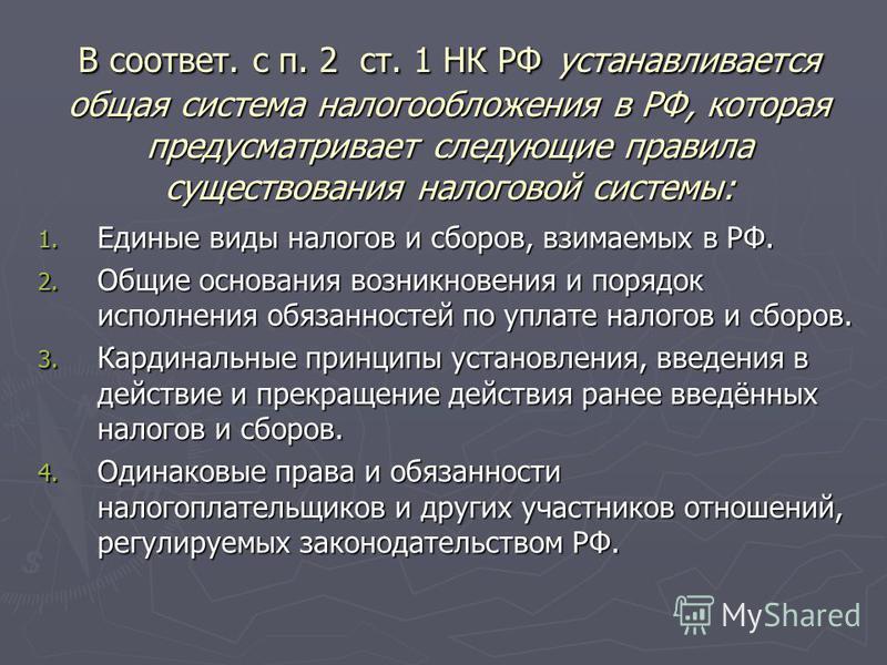 В соответ. c п. 2 ст. 1 НК РФ устанавливается общая система налогообложения в РФ, которая предусматривает следующие правила существования налоговой системы: 1. Единые виды налогов и сборов, взимаемых в РФ. 2. Общие основания возникновения и порядок и