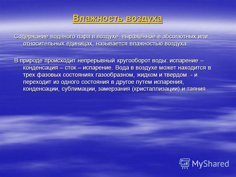Влажность воздуха Содержание водяного пара в воздухе, выраженное в абсолютных или относительных единицах, называется влажностью воздуха. В природе происходит непрерывный кругооборот воды: испарение – конденсация – сток – испарение. Вода в воздухе мож