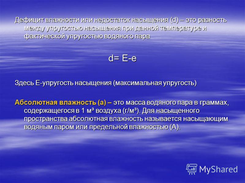 Дефицит влажности или недостаток насыщения (d) – это разность между упругостью насыщения при данной температуре и фактической упругостью водяного пара d= E-e Здесь Е-упругость насыщения (максимальная упругость) Абсолютная влажность (а) – это масса во