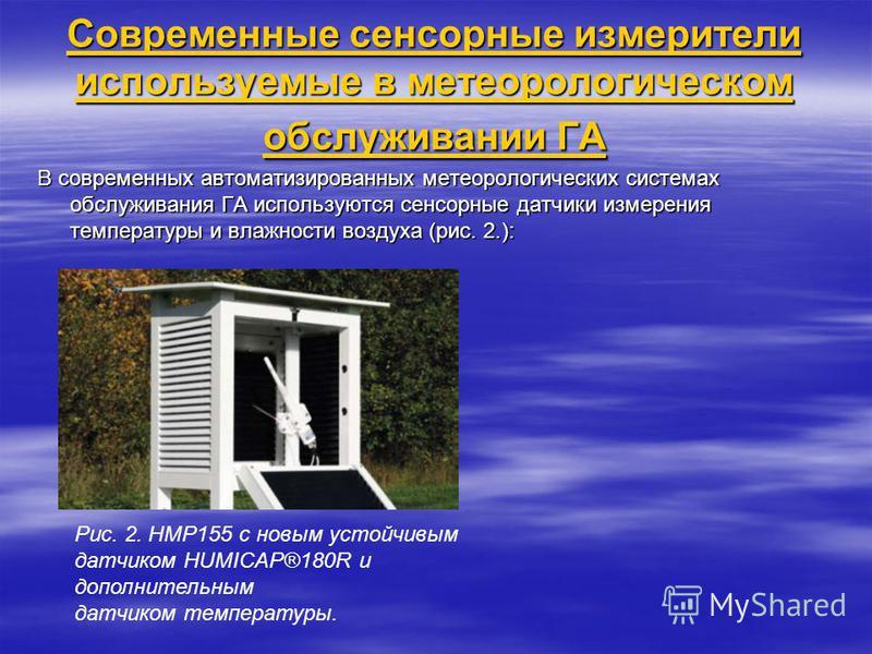 Современные сенсорные измерители используемые в метеорологическом обслуживании ГА В современных автоматизированных метеорологических системах обслуживания ГА используются сенсорные датчики измерения температуры и влажности воздуха (рис. 2.): Рис. 2.