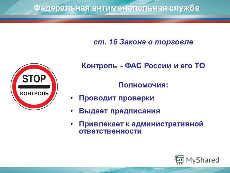 ст. 16 Закона о торговле Контроль - ФАС России и его ТО Полномочия: Проводит проверки Выдает предписания Привлекает к административной ответственности