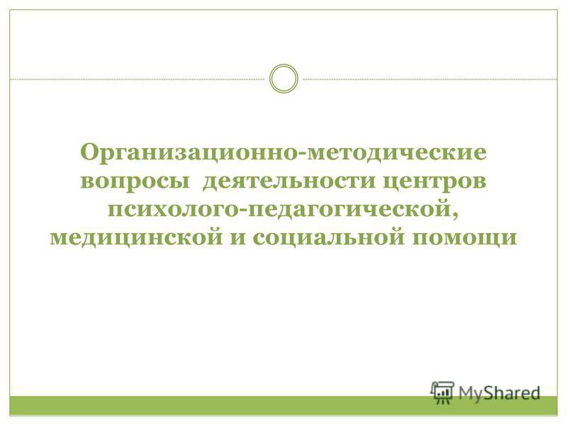 Организационно-методические вопросы деятельности центров психолого-педагогической, медицинской и социальной помощи