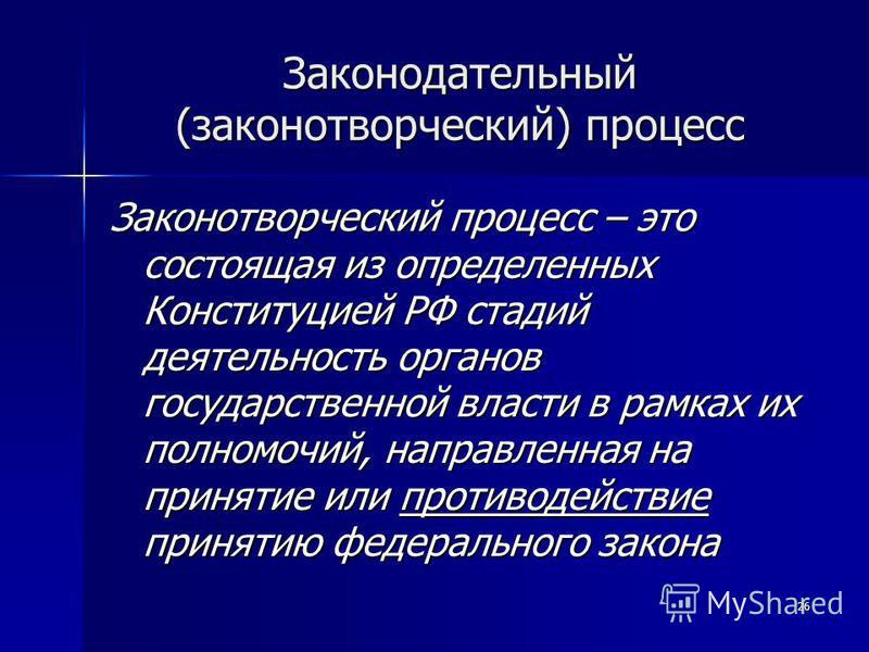 26 Законодательный (законотворческий) процесс Законотворческий процесс – это состоящая из определенных Конституцией РФ стадий деятельность органов государственной власти в рамках их полномочий, направленная на принятие или противодействие принятию фе