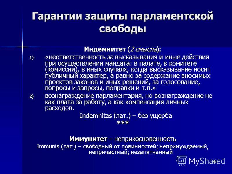 43 Гарантии защиты парламентской свободы (2 смысла): Индемнитет (2 смысла): 1) 1) «неответственность за высказывания и иные действия при осуществлении мандата: в палате, в комитете (комиссии), в иных случаях, когда высказывание носит публичный характ