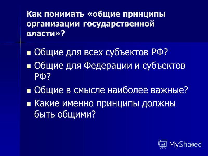 Как понимать «общие принципы организации государственной власти»? Общие для всех субъектов РФ? Общие для Федерации и субъектов РФ? Общие в смысле наиболее важные? Какие именно принципы должны быть общими? 49