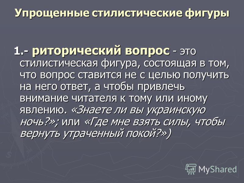 Упрощенные стилистические фигуры 1.- риторический вопрос - это стилистическая фигура, состоящая в том, что вопрос ставится не с целью получить на него ответ, а чтобы привлечь внимание читателя к тому или иному явлению. «Знаете ли вы украинскую ночь?»