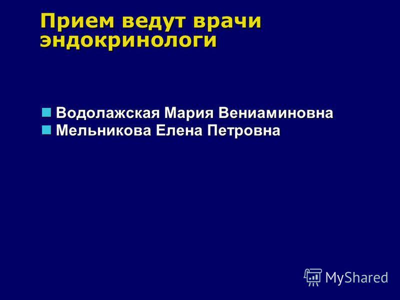 Прием ведут врачи эндокринологи Водолажская Мария Вениаминовна Мельникова Елена Петровна