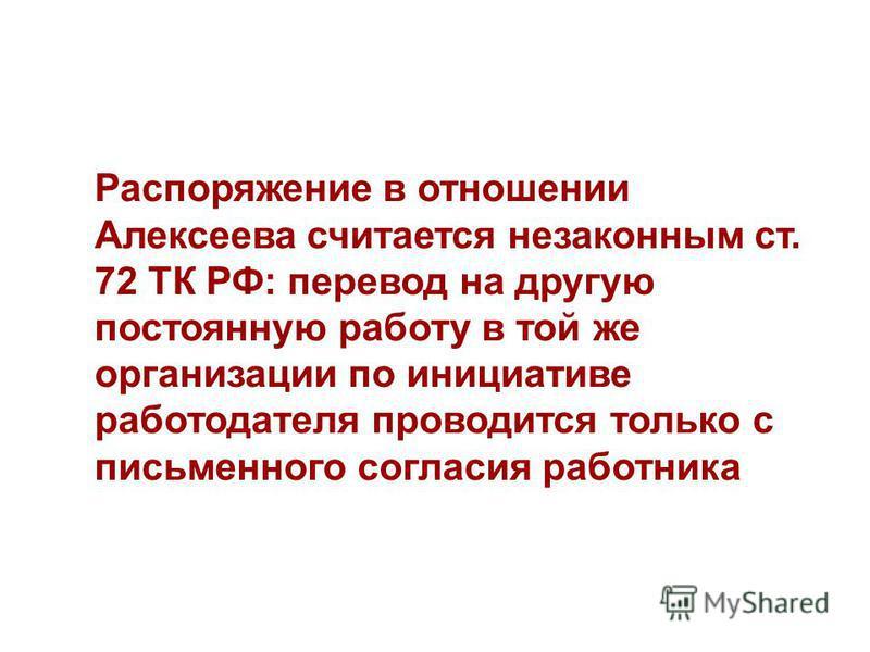 Распоряжение в отношении Алексеева считается незаконным ст. 72 ТК РФ: перевод на другую постоянную работу в той же организации по инициативе работодателя проводится только с письменного согласия работника