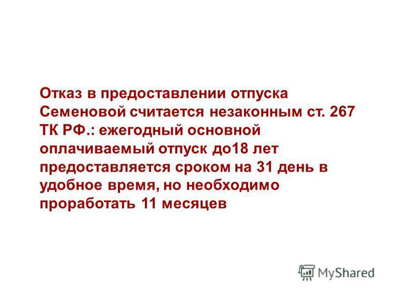 Отказ в предоставлении отпуска Семеновой считается незаконным ст. 267 ТК РФ.: ежегодный основной оплачиваемый отпуск до 18 лет предоставляется сроком на 31 день в удобное время, но необходимо проработать 11 месяцев