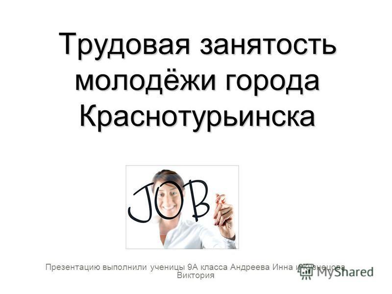 Трудовая занятость молодёжи города Краснотурьинска Презентацию выполнили ученицы 9А класса Андреева Инна и Кузнецова Виктория