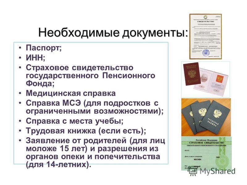 Необходимые документы: Паспорт; ИНН; Страховое свидетельство государственного Пенсионного Фонда; Медицинская справка Справка МСЭ (для подростков с ограниченными возможностями); Справка с места учебы; Трудовая книжка (если есть); Заявление от родителе