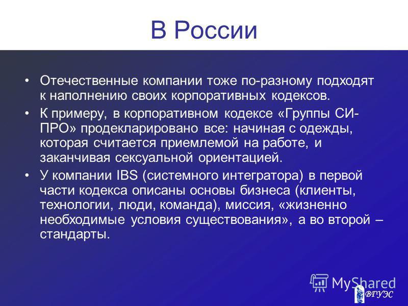 В России Отечественные компании тоже по-разному подходят к наполнению своих корпоративных кодексов. К примеру, в корпоративном кодексе «Группы СИ- ПРО» продекларировано все: начиная с одежды, которая считается приемлемой на работе, и заканчивая сексу