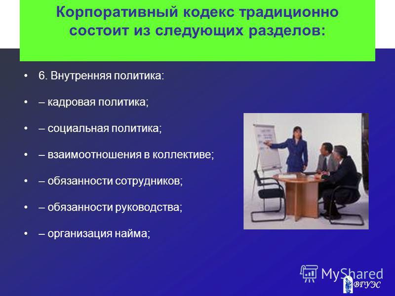 Корпоративный кодекс традиционно состоит из следующих разделов: 6. Внутренняя политика: – кадровая политика; – социальная политика; – взаимоотношения в коллективе; – обязанности сотрудников; – обязанности руководства; – организация найма;