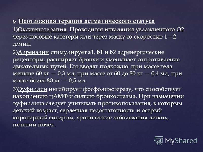 Неотложная терапия астматического статуса Неотложная терапия астматического статуса 1)Оксигенотерапия. Проводится ингаляция увлажненного О2 через носовые катетеры или через маску со скоростью 12 л/мин. 2)Адреналин стимулирует a1, b1 и b2 адренергичес