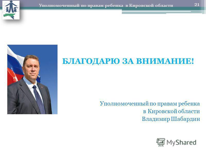 БЛАГОДАРЮ ЗА ВНИМАНИЕ! Уполномоченный по правам ребенка в Кировской области Владимир Шабардин Уполномоченный по правам ребенка в Кировской области 21