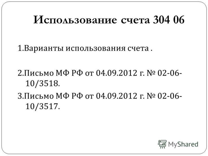 Использование счета 304 06 1. Варианты использования счета. 2. Письмо МФ РФ от 04.09.2012 г. 02-06- 10/3518. 3. Письмо МФ РФ от 04.09.2012 г. 02-06- 10/3517.