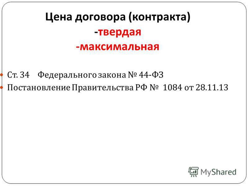 Цена договора ( контракта ) - твердая - максимальная Ст. 34 Федерального закона 44- ФЗ Постановление Правительства РФ 1084 от 28.11.13