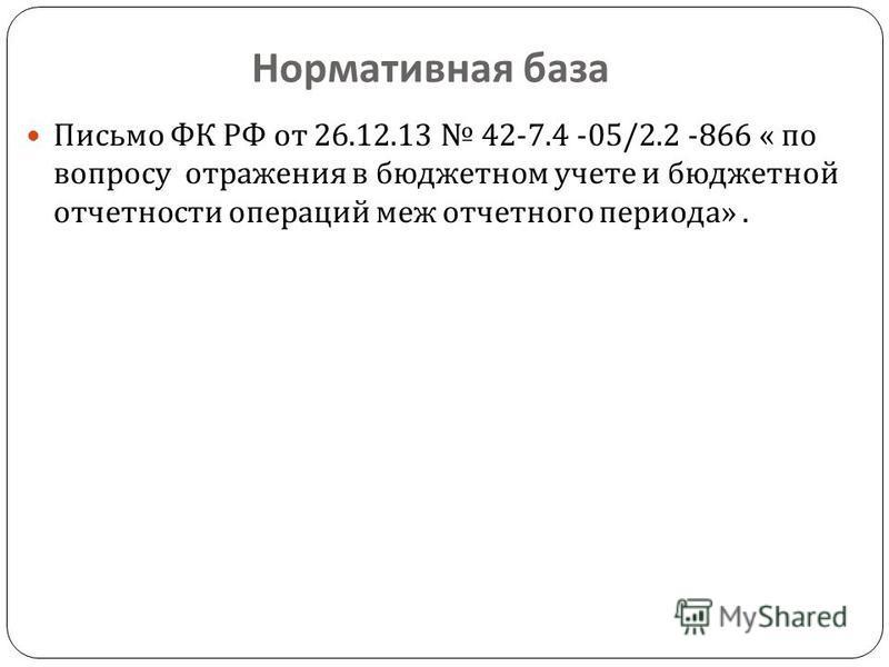 Нормативная база Письмо ФК РФ от 26.12.13 42-7.4 -05/2.2 -866 « по вопросу отражения в бюджетном учете и бюджетной отчетности операций меж отчетного периода ».