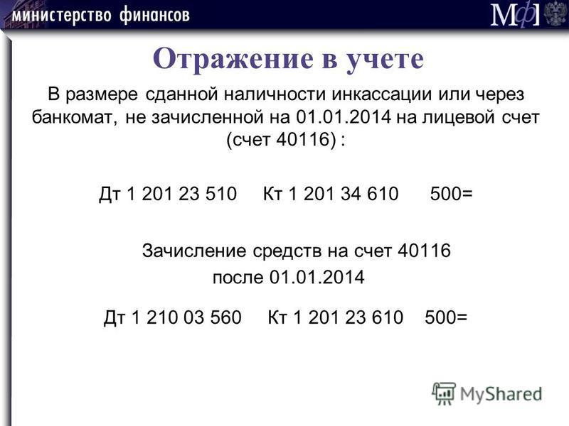 Отражение в учете В размере сданной наличности инкассации или через банкомат, не зачисленной на 01.01.2014 на лицевой счет (счет 40116) : Дт 1 201 23 510 Кт 1 201 34 610 500= Зачисление средств на счет 40116 после 01.01.2014 Дт 1 210 03 560 Кт 1 201