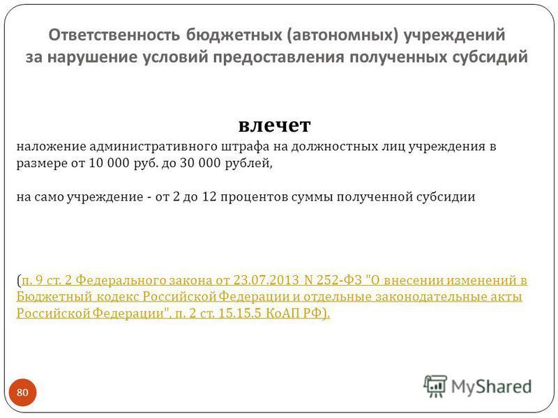 Ответственность бюджетных ( автономных ) учреждений за нарушение условий предоставления полученных субсидий 80 влечет наложение административного штрафа на должностных лиц учреждения в размере от 10 000 руб. до 30 000 рублей, на само учреждение - от