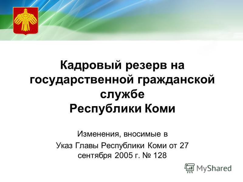 Кадровый резерв на государственной гражданской службе Республики Коми Изменения, вносимые в Указ Главы Республики Коми от 27 сентября 2005 г. 128