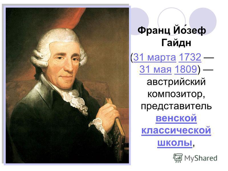 Франц Йо́зеф Гайдн (31 марта 1732 31 мая 1809) австрийский композитор, представитель венской классической школы,31 марта 1732 31 мая 1809 венской классической школы