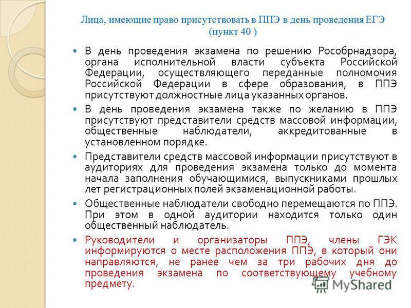 Лица, имеющие право присутствовать в ППЭ в день проведения ЕГЭ (пункт 40 ) В день проведения экзамена по решению Рособрнадзора, органа исполнительной власти субъекта Российской Федерации, осуществляющего переданные полномочия Российской Федерации в с