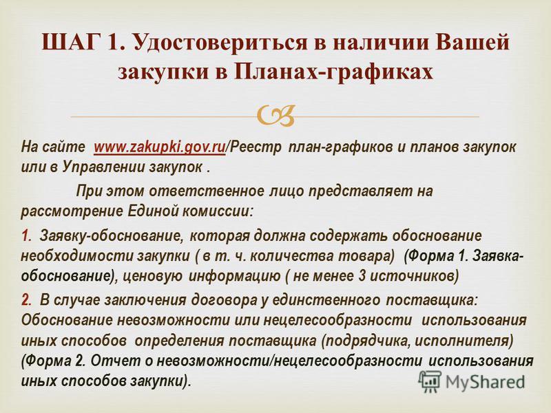 На сайте www.zakupki.gov.ru/Реестр план-графиков и планов закупок или в Управлении закупок. При этом ответственное лицо представляет на рассмотрение Единой комиссии: 1. Заявку-обоснование, которая должна содержать обоснование необходимости закупки (
