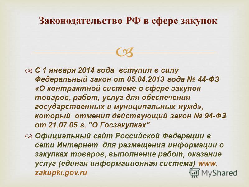 С 1 января 2014 года вступил в силу Федеральный закон от 05.04.2013 года 44-ФЗ «О контрактной системе в сфере закупок товаров, работ, услуг для обеспечения государственных и муниципальных нужд», который отменил действующий закон 94-ФЗ от 21.07.05 г.