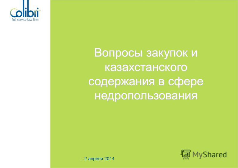 Вопросы закупок и казахстанского содержания в сфере недропользования 2 апреля 2014