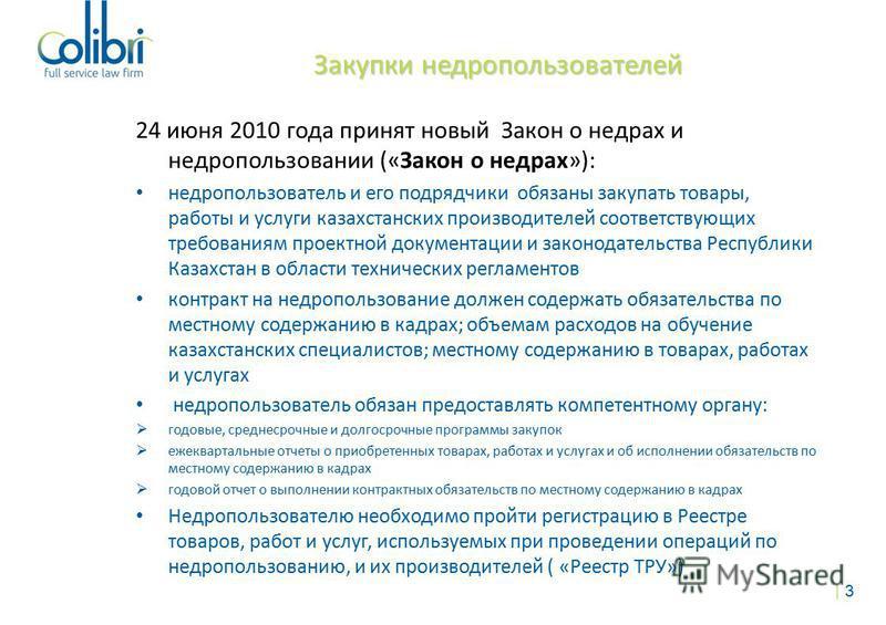 Закупки недропользователей Закупки недропользователей 24 июня 2010 года принят новый Закон о недрах и недропользовании («Закон о недрах»): недропользователь и его подрядчики обязаны закупать товары, работы и услуги казахстанских производителей соотве