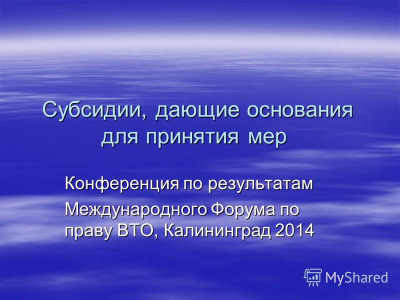 Субсидии, дающие основания для принятия мер Конференция по результатам Международного Форума по праву ВТО, Калининград 2014